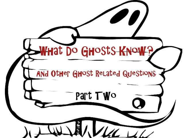 What Do Ghosts Know? And Other Ghost-Related Questions – Part Two